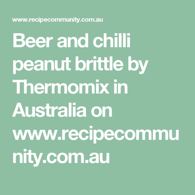 Beer and chilli peanut brittle by Thermomix in Australia on www.recipecommunity.com.au