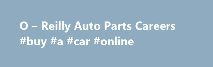 O – Reilly Auto Parts Careers #buy #a #car #online http://pakistan.remmont.com/o-reilly-auto-parts-careers-buy-a-car-online/  #orielly auto # O Reilly Auto Parts Reviews and Ratings O Reilly Auto Parts Careers & Info O'Reilly Auto Parts Overview O'Reilly Auto Parts is the second largest auto parts supplier in the United States. From its beginning in 1957 in southern Missouri, O'Reilly Auto Parts has grown into over 3,850 stores, 24 distribution centers, and in excess of 1,300 delivery…