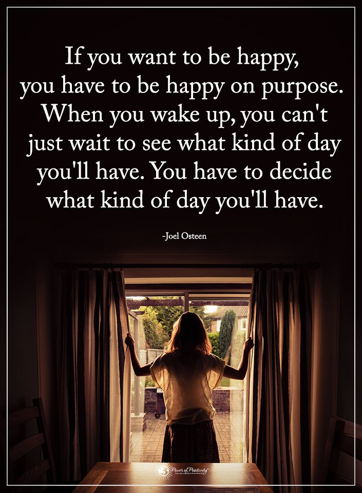 If you want to be happy, you have to be happy on purpose. When you wake up, you can't just wait to see what kind of day you'll have. You have to decide what kind of day you'll have. - Joel Osteen  #powerofpositivity #positivewords  #positivethinking #inspirationalquote #motivationalquotes #quotes #life #love #hope #faith #respect #happy #happiness #purpose #decide #joelosteen