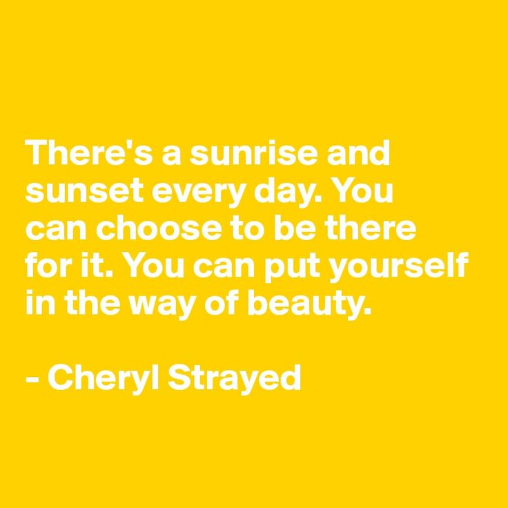 There's a sunrise and sunset every day. You  can choose to be there  for it. You can put yourself in the way of beauty.  - Cheryl Strayed
