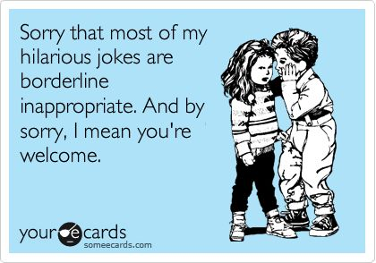 Funny Apology Ecard: Sorry that most of my hilarious jokes are borderline inappropriate. And by sorry, I mean you're welcome.