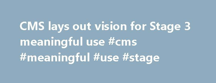 CMS lays out vision for Stage 3 meaningful use #cms #meaningful #use #stage http://answer.nef2.com/cms-lays-out-vision-for-stage-3-meaningful-use-cms-meaningful-use-stage/  # If Robert Anthony had his choice, it wouldn t be called the Stage 3 meaningful use regulation, he said at HIMSS15 on Monday. It would be called the meaningful use for everyone regulation. Even though we re talking about Stage 3, said Anthony, deputy director of the quality measurement and health assessment group at the…
