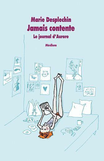 jamais contente marie desplechin | Jamais contente. Le Journal d'Aurore de Marie Desplechin - Le blog de ...