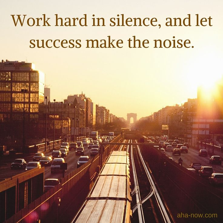 ~ Work hard in silence and let success make the noise. ~