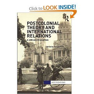 Postcolonial theory and international relations : a critical introduction / edited by Sanjay Seth, 2013 http://absysnetweb.bbtk.ull.es/cgi-bin/abnetopac?TITN=493919