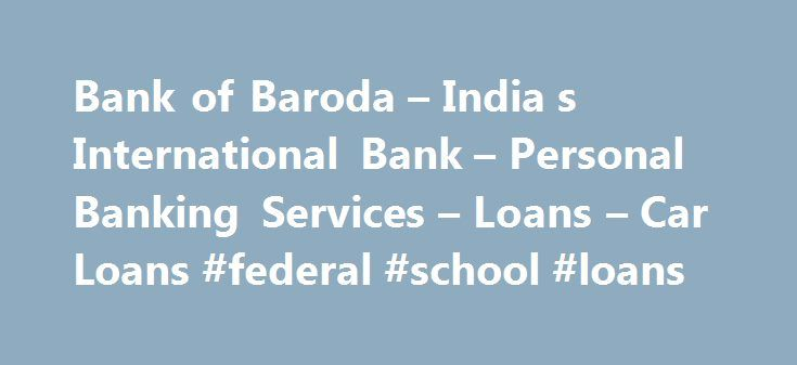 Bank of Baroda – India s International Bank – Personal Banking Services – Loans – Car Loans #federal #school #loans http://loan-credit.remmont.com/bank-of-baroda-india-s-international-bank-personal-banking-services-loans-car-loans-federal-school-loans/  #car loan # Baroda Car Loan In today's fast paced world, a vehicle is but a necessity. Yet other expenses and plans in life take priority and the dream of owning a car takes a back seat. Whether as a comfortable and dependable means of…