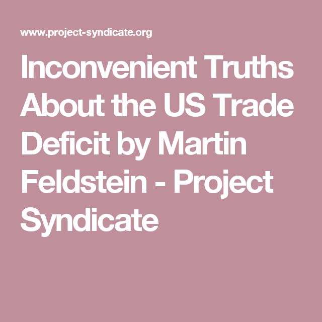 Inconvenient Truths About the US Trade Deficit by Martin Feldstein           - Project Syndicate