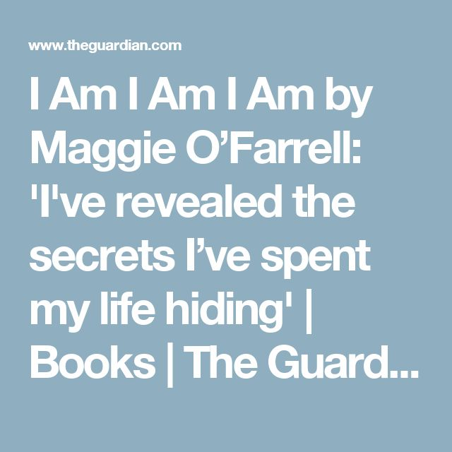 I Am I Am I Am by Maggie O'Farrell: 'I've revealed the secrets I've spent my life hiding' | Books | The Guardian