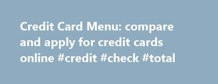 Credit Card Menu: compare and apply for credit cards online #credit #check #total http://credit-loan.remmont.com/credit-card-menu-compare-and-apply-for-credit-cards-online-credit-check-total/  #high limit credit cards # Copyright 1996-2015 CreditCardMenu.com. All information presented on this website is subject to change. We do our best to maintain it accurate and up to date. However, we recommend all our visitors to read the credit cards terms and conditions on the application page before…