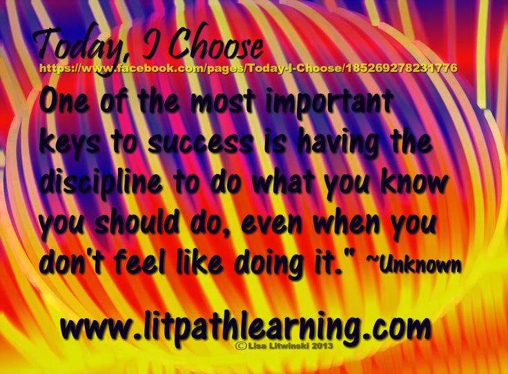 """One of the most important keys to success is having the discipline to do what you know you should do, even when you don't feel like doing it."""" ~Unknown   https://www.facebook.com/pages/Today-I-Choose/185269278231776"""