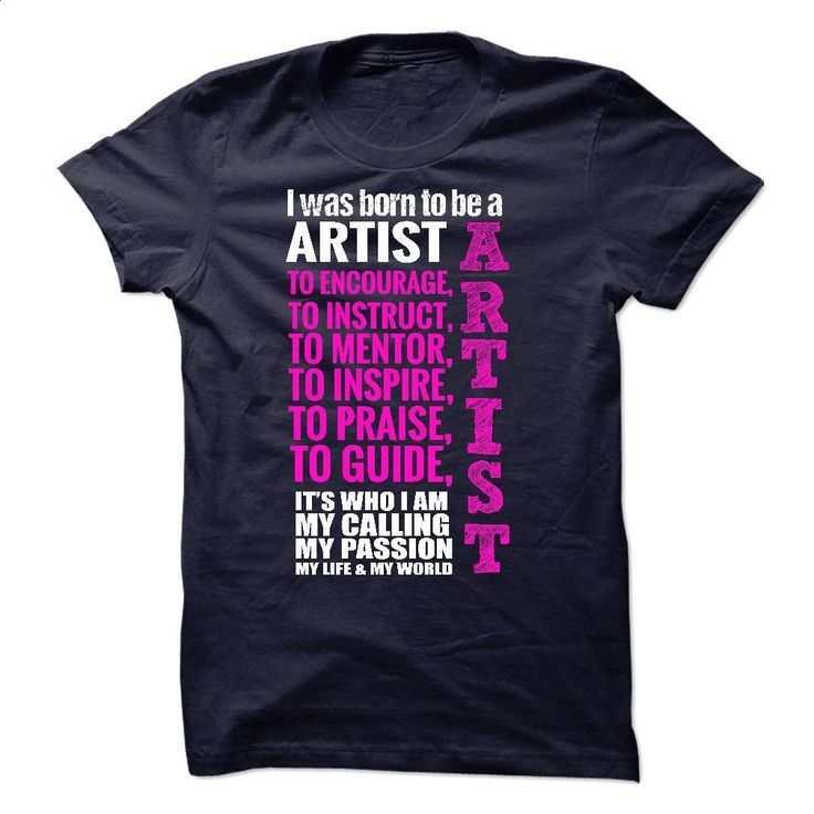BORN TO BE A ARTIST T Shirts, Hoodies, Sweatshirts - #mens sweatshirts #black zip up hoodie. ORDER NOW => https://www.sunfrog.com/Funny/BORN-TO-BE-A-ARTIST-15785762-Guys.html?60505
