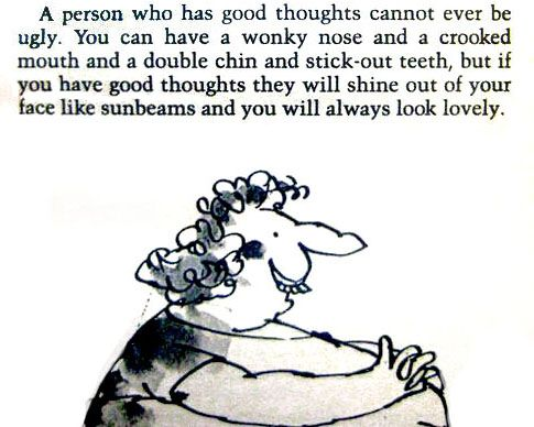 """""""A person who has good thoughts cannot ever be ugly. You can have a wonky nose and a crooked mouth and a double chin and stick-out teeth, but if you have good thoughts they will shine out of your face like sunbeams and you will always look lovely."""" --Roald Dahl"""