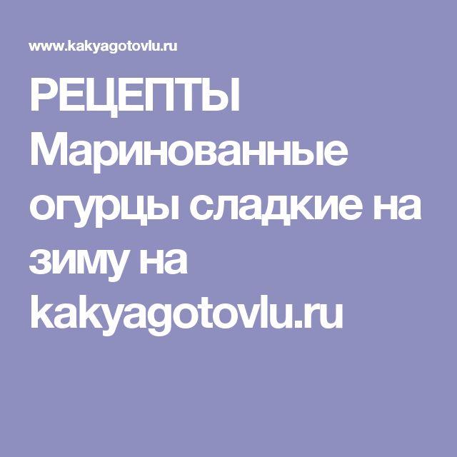 РЕЦЕПТЫ   Маринованные огурцы сладкие на зиму на kakyagotovlu.ru
