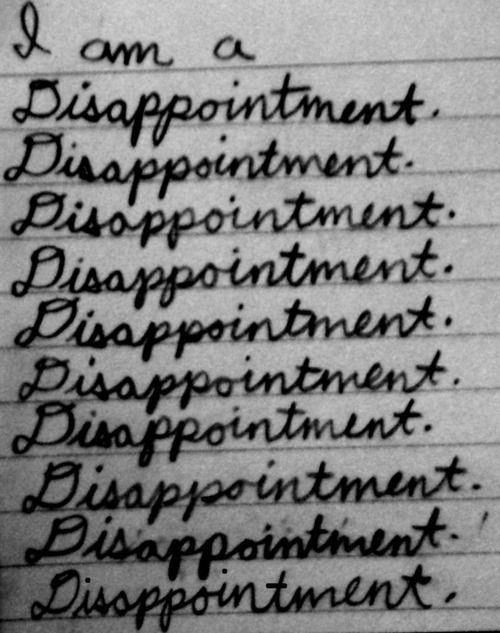 I'm mad at myself. I feel like a fucking failure. I should have just fought through it and not have been a fucking quitter...I am a DISAPPOINTMENT to fucking everyone.