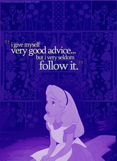 I give myself very good advice.... Alice in Wonderland!