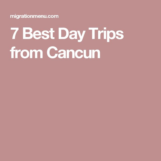7 Best Day Trips from Cancun