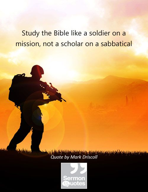 Study the Bible like a soldier on a mission, not a scholar on a sabbatical. — Mark Driscoll