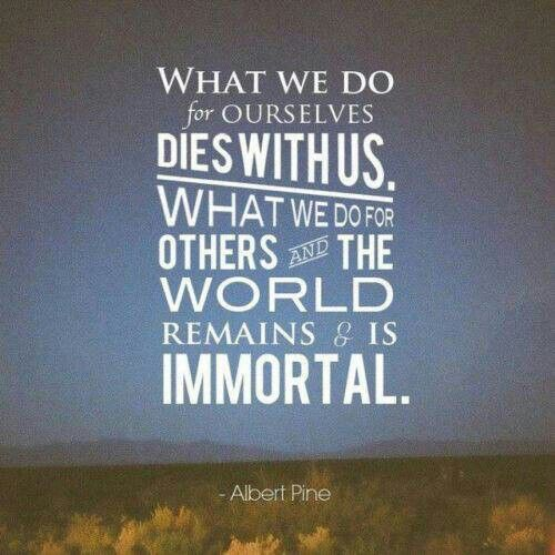 What we do for ourselves, dies with us. What we do for others and the world remains and is immportal. #Give #Charity #Don8to