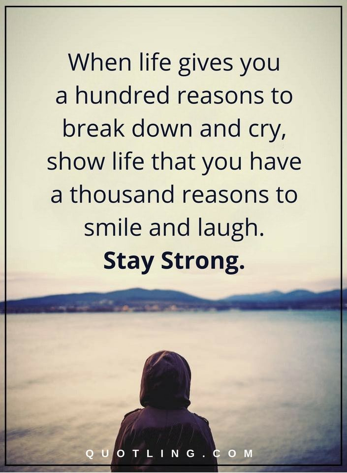 life quotes when life gives you a hundred reasons to break down and cry, show life that you have a thousand reasons to smile and laugh. Stay strong.