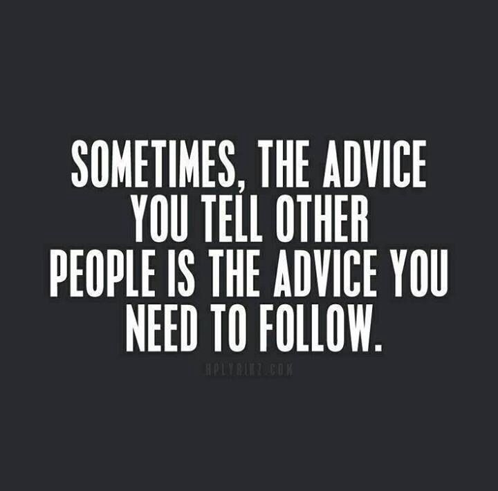 Advice Quotes: Sometimes The Advice You Tell Other People Is The Advice