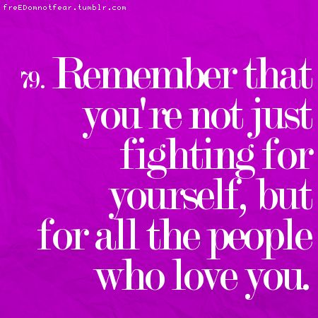 Remember that you're not just fighting for yourself, but for all the people who love you.