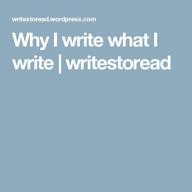 Why I write what I write | writestoread