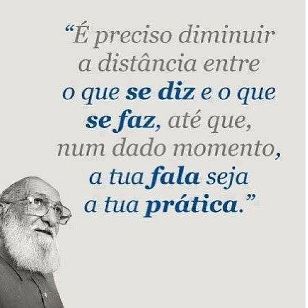 """""""É preciso diminuir a distância entre o que se diz e o que se faz, até que, num dado momento, a tua fala seja a tua prática."""""""