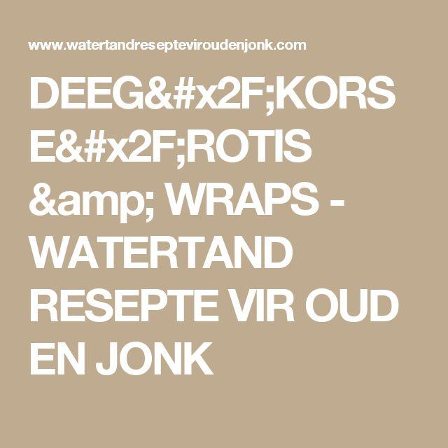DEEG/KORSE/ROTIS & WRAPS - WATERTAND RESEPTE VIR OUD EN JONK