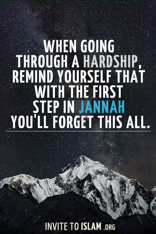 invitetoislam: When going through a hardship, remind yourself that with the first step in Jannah you'll forget this all.