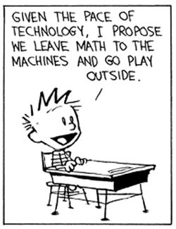 "Calvin and Hobbes QUOTE OF THE DAY (DA): ""Given the pace of technology, I propose we leave math to the machines and go play outside."" -- Calvin/Bill Watterson"