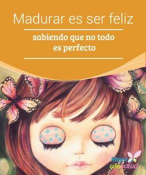 Madurar es ser feliz sabiendo que no todo es perfecto Madurar es ser feliz sabiendo que no todo es perfecto. Es crecer con aprendizajes, avanzar, evolucionar con la vida y conocer los ritmos que se pueden llevar para elegir uno.