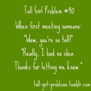 "It happens a lot.  I think short girls get the same thing--you're so tiny/small. Wouldn't it be funny to say ""Wow, you're so average!"" to those in between tall and short!?! :)"