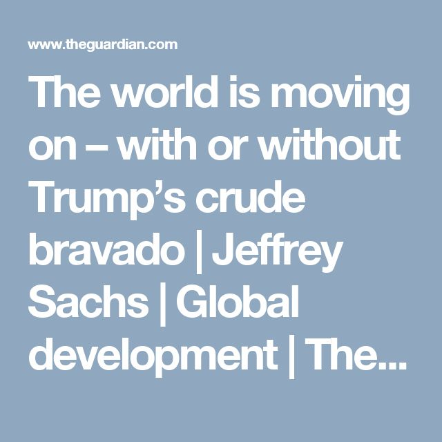 The world is moving on – with or without Trump's crude bravado | Jeffrey Sachs | Global development | The Guardian