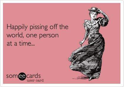 Funny Confession Ecard: Happily pissing off the world, one person at a time...