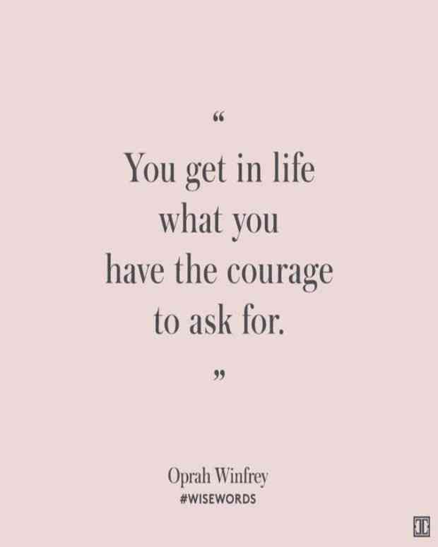 """""""You get in life what you have the courage to ask for."""" — Oprah Winfrey"""