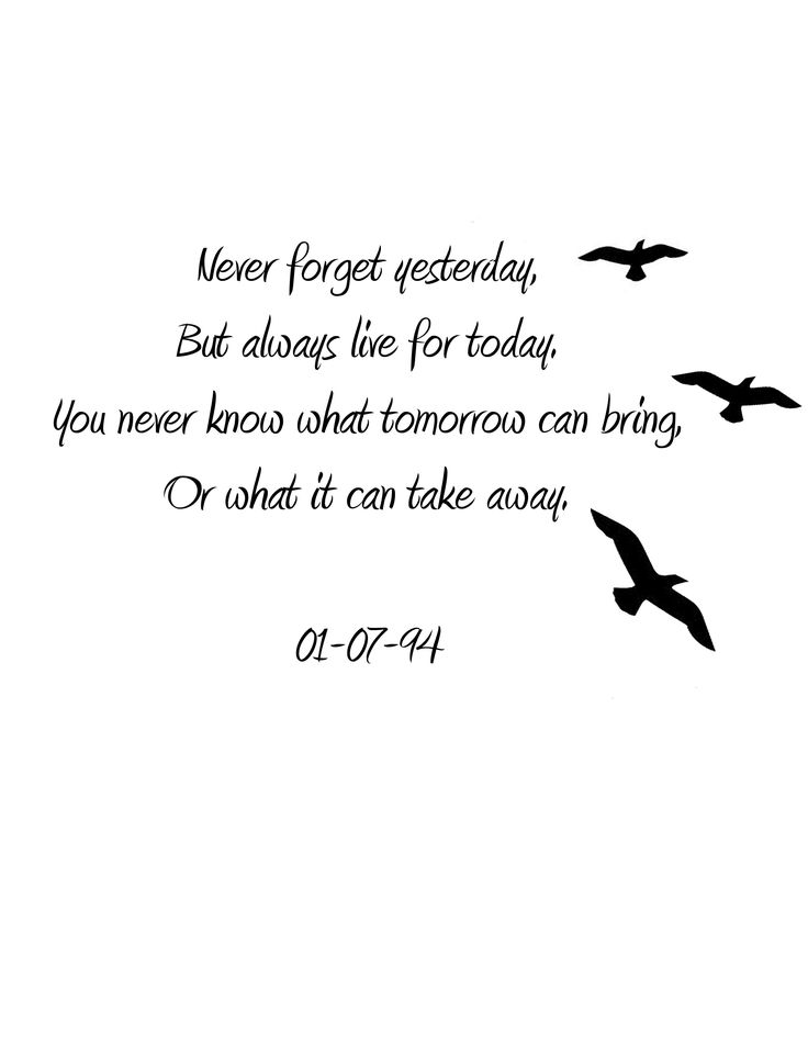 Never forget yesterday, bur always live for today. You never know what tomorrow can bring, or what it can take away 10/21/13