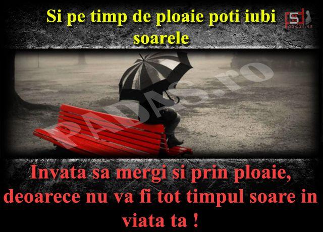 Invata sa mergi si prin ploaie, deoarece nu va fi tot timpul soare in viata ta !