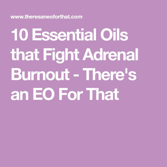 10 Essential Oils that Fight Adrenal Burnout - There's an EO For That