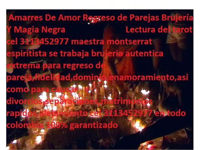 lectura del tarot 3113452977 trabajos de brujeria hechicera de magia negra 3113452977 hechicera hechizos de amor amarres chaman espiritista PARAPSICOLOGÍA TRABAJOS DE MAGIA NEGRA CONJUROS HECHIZOS RITUALES DE BRUJERIA VENGANZAS SEPARACIONES DE MAGIA NEGRA SE TRABAJA BRUJERIA AUTENTICA EXTREMA PARA REGRESO DE PAREJA,FIDELIDAD,DOMINIO,ENAMORAMIENTO,ASI COMO PARA CAUSAR DIVORCIOS,SEPARACIONES,MATRIMONIOS RAPIDOS,ALEJAMIENTO DE LA COMPETENCIA COMERCIAL,MALOS VECINOS Oamarres de magia negra en…