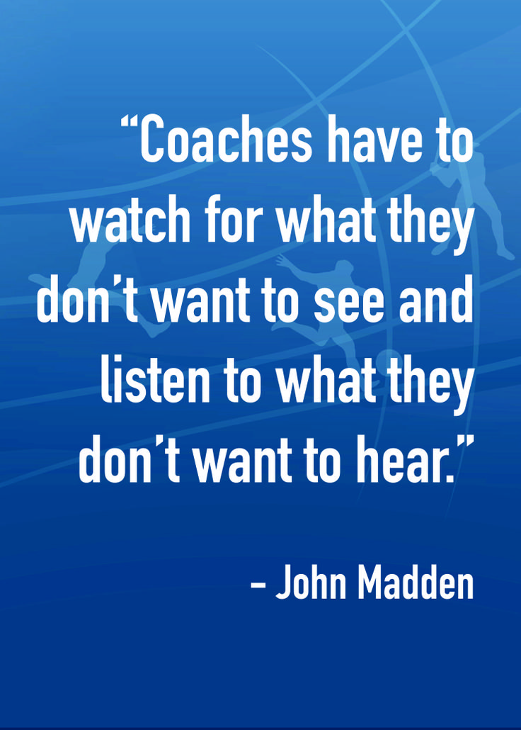 """""""Coaches have to watch for what they don't want to see and listen to what they don't want to hear."""" - John Madden"""