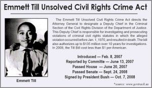 The Emmett Till Unsolved Civil Rights Crime Act of 2007 directs the Department of Justice (DOJ) and the Federal Bureau of Investigation (FBI) to coordinate the investigation and prosecution of Civil Rights Era homicides that occurred on or before December 31, 1969. If the act is not re-approved by Congress at the end of fiscal year 2017, it will not be effective anymore. Emmett Till was brutally murdered in 1955 at age 14, while visiting relatives in the Mississippi Delta region.