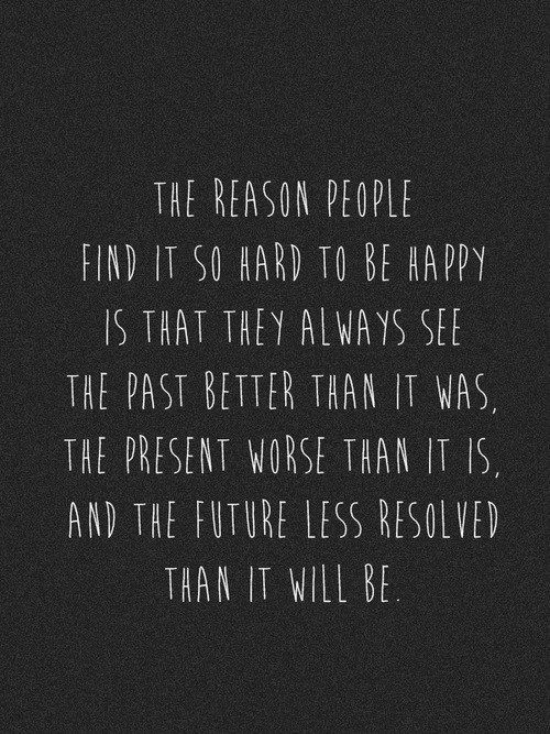 """The reason people find it so hard to be happy is that"
