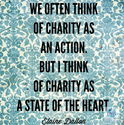 We often think of charity as an action. But I think of charity as a state of the heart. - Elaine Dalton