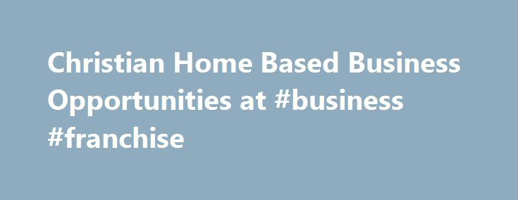 Christian Home Based Business Opportunities at #business #franchise http://business.remmont.com/christian-home-based-business-opportunities-at-business-franchise/  #home based business opportunities # Title : Independent DistributorLocation : WorldwideContact : Home Based in the Heartland, Pam ThielenPhone : 402-289-1800Salary : CommissionDescription : Earn while you learn, building a business from home with the support of a 24 year old company featured in CBS Marketwatch, Forbes, Fortune…