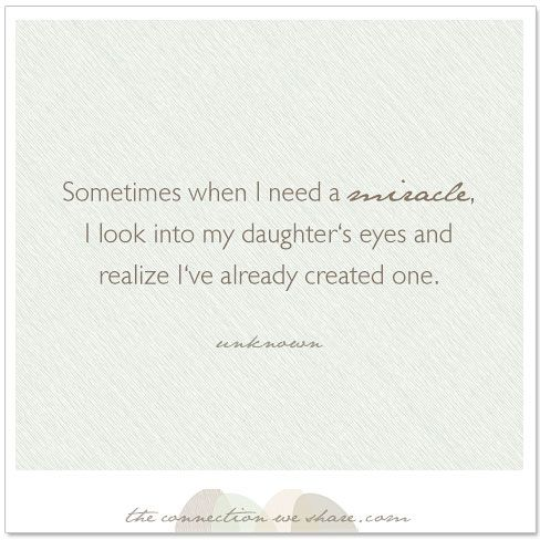 A parenting daughter quote for Pinterest - Sometimes when I need a miracle, I look into my daughter's eyes and realize I've already created one.