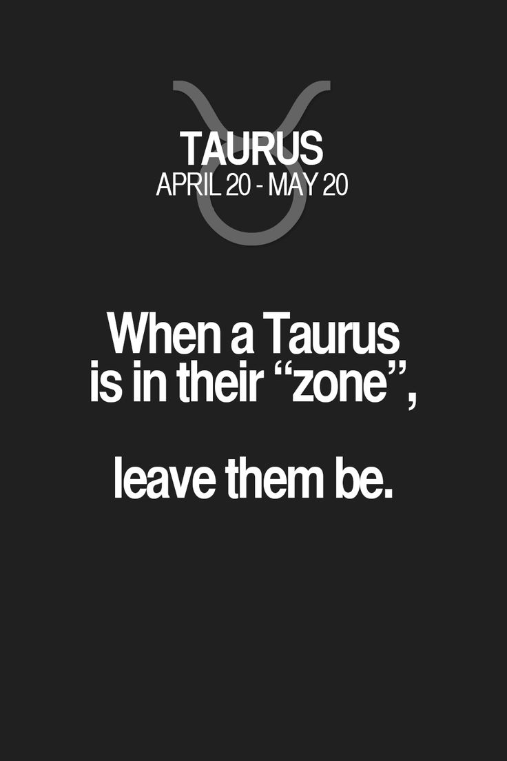 "When a Taurus is in their ""zone"", leave them be. Taurus 