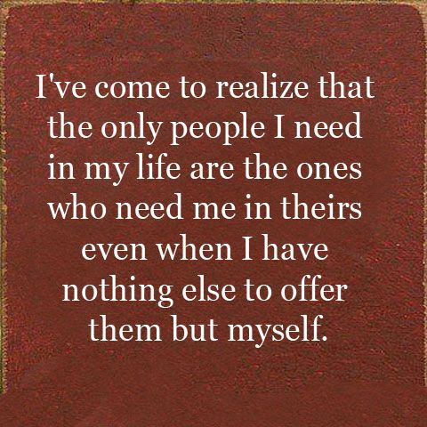 Only people I need in my life are the ones who need me in theirs even when I have nothing else to offer them but myself