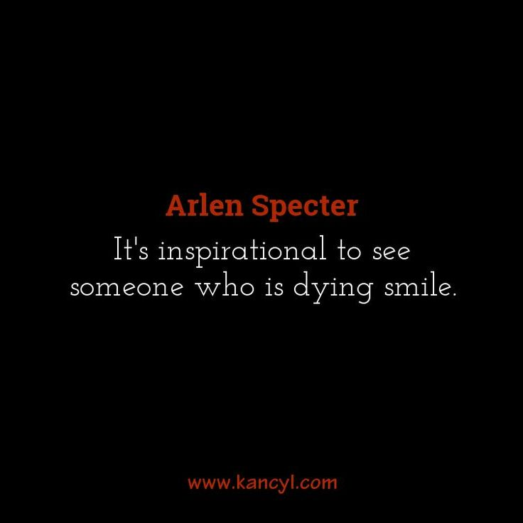 """It's inspirational to see someone who is dying smile."", Arlen Specter"