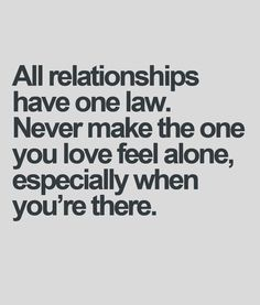 All relationships have one law. Never make the one you love feel alone, especially when you're there.