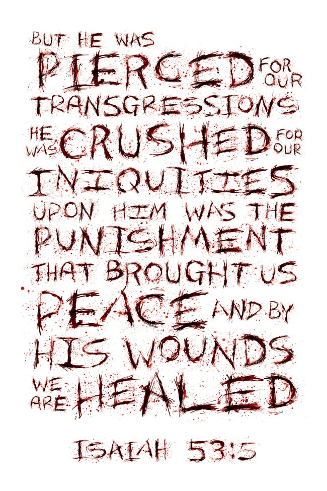 Pierced for our transgressions  crushed for our iniquities- upon Him was the punishment that brought us peace- by His wounds we are healed. ~ Isaiah 53:5